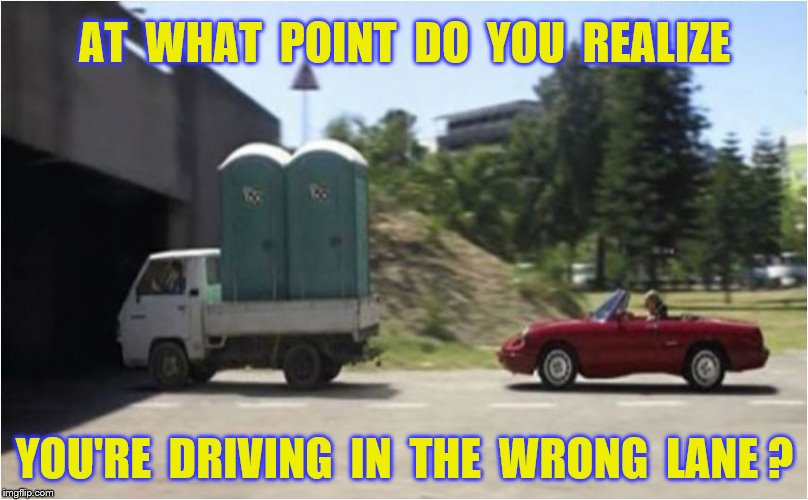 AT  WHAT  POINT  DO  YOU  REALIZE YOU'RE  DRIVING  IN  THE  WRONG  LANE ? | made w/ Imgflip meme maker