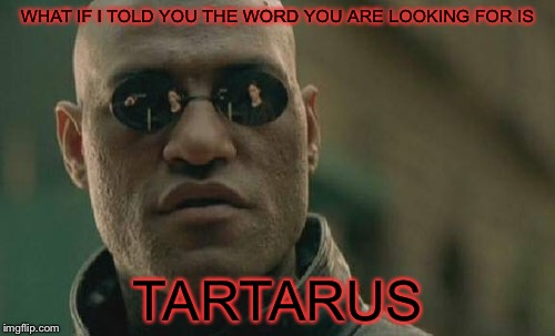 Matrix Morpheus Meme | WHAT IF I TOLD YOU THE WORD YOU ARE LOOKING FOR IS TARTARUS | image tagged in memes,matrix morpheus | made w/ Imgflip meme maker