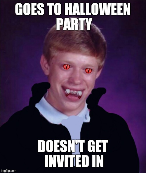 GOES TO HALLOWEEN PARTY DOESN'T GET INVITED IN | image tagged in bad luck brian vampire | made w/ Imgflip meme maker