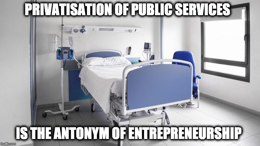 Antonym of Entrepreneurship  | PRIVATISATION OF PUBLIC SERVICES IS THE ANTONYM OF ENTREPRENEURSHIP | image tagged in hospital,privatisation | made w/ Imgflip meme maker