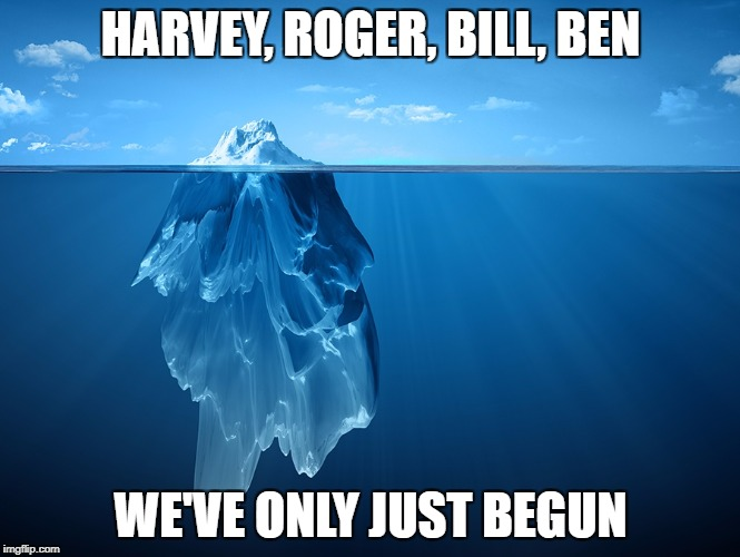 HARVEY, ROGER, BILL, BEN WE'VE ONLY JUST BEGUN | image tagged in iceberg | made w/ Imgflip meme maker