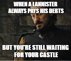 Sir Bronn the Sad | WHEN A LANNISTER ALWAYS PAYS HIS DEBTS BUT YOU'RE STILL WAITING FOR YOUR CASTLE | image tagged in game of thrones | made w/ Imgflip meme maker