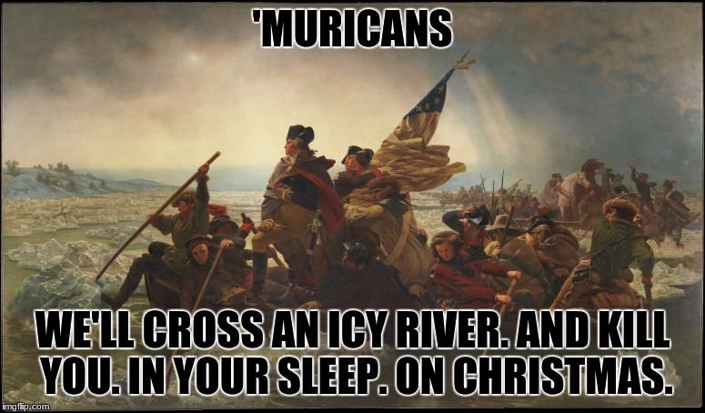 I Totally Didn't Steal This From My History Teacher Today... | 'MURICANS WE'LL CROSS AN ICY RIVER. AND KILL YOU. IN YOUR SLEEP. ON CHRISTMAS. | image tagged in crossing the delaware,history,american revolution | made w/ Imgflip meme maker