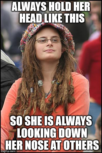 College Liberal Meme | ALWAYS HOLD HER HEAD LIKE THIS SO SHE IS ALWAYS LOOKING DOWN HER NOSE AT OTHERS | image tagged in memes,college liberal | made w/ Imgflip meme maker