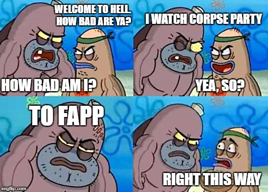Welcome to the Salty Spitoon | WELCOME TO HELL. HOW BAD ARE YA? HOW BAD AM I? I WATCH CORPSE PARTY TO FAPP RIGHT THIS WAY YEA, SO? | image tagged in welcome to the salty spitoon | made w/ Imgflip meme maker