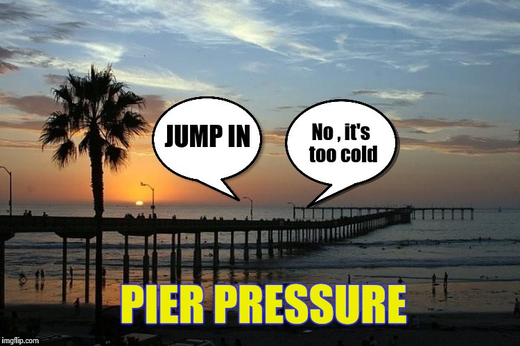 A powerful force we have all had to deal with | PIER PRESSURE | image tagged in swimming,water,cold,jump,safety | made w/ Imgflip meme maker