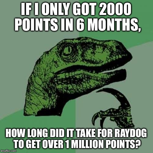 Philosoraptor Meme | IF I ONLY GOT 2000 POINTS IN 6 MONTHS, HOW LONG DID IT TAKE FOR RAYDOG TO GET OVER 1 MILLION POINTS? | image tagged in memes,philosoraptor | made w/ Imgflip meme maker