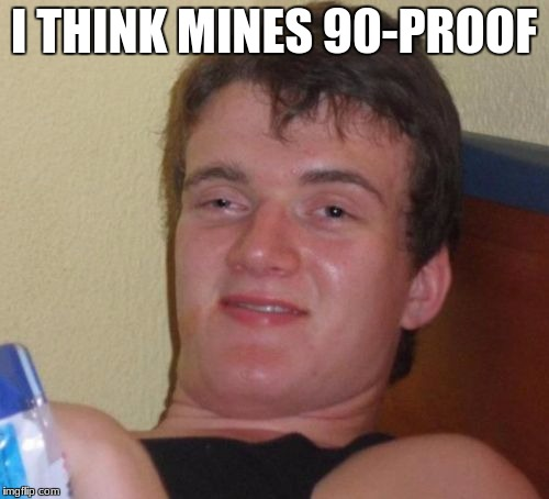 10 Guy Meme | I THINK MINES 90-PROOF | image tagged in memes,10 guy | made w/ Imgflip meme maker