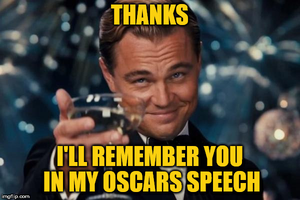 Leonardo Dicaprio Cheers Meme | THANKS I'LL REMEMBER YOU IN MY OSCARS SPEECH | image tagged in memes,leonardo dicaprio cheers | made w/ Imgflip meme maker