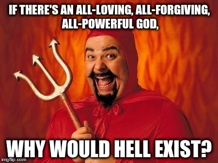 Why would hell exist? | IF THERE'S AN ALL-LOVING, ALL-FORGIVING, ALL-POWERFUL GOD, WHY WOULD HELL EXIST? | image tagged in funny satan,god,hell,heaven | made w/ Imgflip meme maker