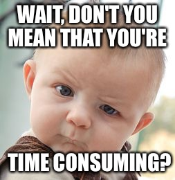Skeptical Baby Meme | WAIT, DON'T YOU MEAN THAT YOU'RE TIME CONSUMING? | image tagged in memes,skeptical baby | made w/ Imgflip meme maker