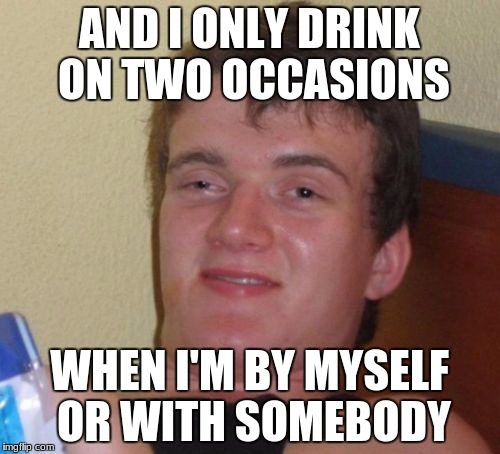10 Guy Meme | AND I ONLY DRINK ON TWO OCCASIONS WHEN I'M BY MYSELF OR WITH SOMEBODY | image tagged in memes,10 guy | made w/ Imgflip meme maker