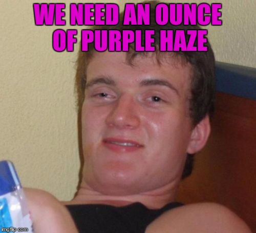 10 Guy Meme | WE NEED AN OUNCE OF PURPLE HAZE | image tagged in memes,10 guy | made w/ Imgflip meme maker