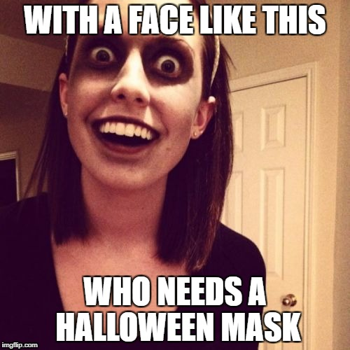 Zombie Overly Attached Girlfriend Meme | WITH A FACE LIKE THIS WHO NEEDS A HALLOWEEN MASK | image tagged in memes,zombie overly attached girlfriend | made w/ Imgflip meme maker
