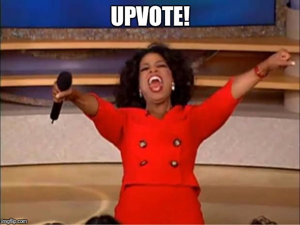 Oprah You Get A Meme | UPVOTE! | image tagged in memes,oprah you get a | made w/ Imgflip meme maker