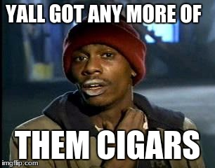 Y'all Got Any More Of That Meme | YALL GOT ANY MORE OF THEM CIGARS | image tagged in memes,yall got any more of | made w/ Imgflip meme maker