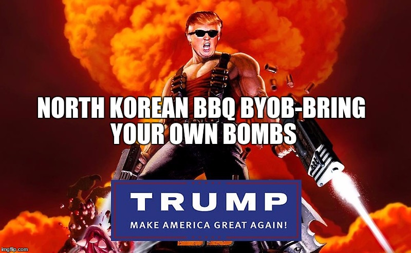 NORTH KOREAN BBQ BYOB-BRING YOUR OWN BOMBS | image tagged in trump nukem | made w/ Imgflip meme maker