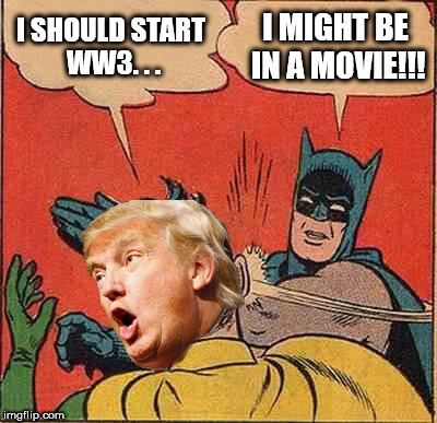 Batman Slapping Robin Meme | I SHOULD START WW3. . . I MIGHT BE IN A MOVIE!!! | image tagged in memes,batman slapping robin | made w/ Imgflip meme maker