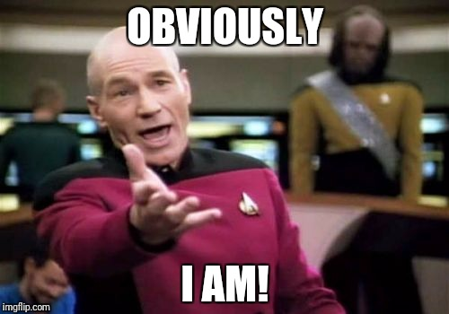 Picard Wtf Meme | OBVIOUSLY I AM! | image tagged in memes,picard wtf | made w/ Imgflip meme maker