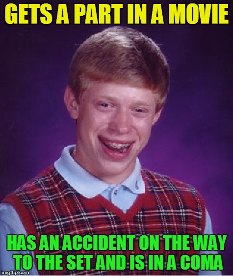 Bad Luck Brian Meme | GETS A PART IN A MOVIE HAS AN ACCIDENT ON THE WAY TO THE SET AND IS IN A COMA | image tagged in memes,bad luck brian | made w/ Imgflip meme maker