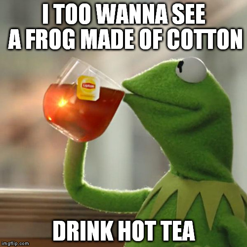 But Thats None Of My Business Meme | I TOO WANNA SEE A FROG MADE OF COTTON DRINK HOT TEA | image tagged in memes,but thats none of my business,kermit the frog | made w/ Imgflip meme maker