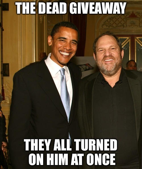 It's always ok until it's not | THE DEAD GIVEAWAY THEY ALL TURNED ON HIM AT ONCE | image tagged in harvey weinstein and obama,shit,gay,punk,rape,lies | made w/ Imgflip meme maker