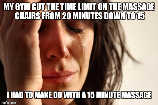 First World Problems Meme | MY GYM CUT THE TIME LIMIT ON THE MASSAGE CHAIRS FROM 20 MINUTES DOWN TO 15 I HAD TO MAKE DO WITH A 15 MINUTE MASSAGE | image tagged in memes,first world problems | made w/ Imgflip meme maker