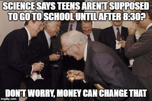 Laughing Men In Suits Meme | SCIENCE SAYS TEENS AREN'T SUPPOSED TO GO TO SCHOOL UNTIL AFTER 8:30? DON'T WORRY, MONEY CAN CHANGE THAT | image tagged in memes,laughing men in suits | made w/ Imgflip meme maker