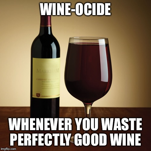 Wine bottle | WINE-OCIDE WHENEVER YOU WASTE PERFECTLY GOOD WINE | image tagged in wine bottle | made w/ Imgflip meme maker