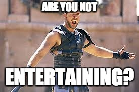 Are you not entertained | ARE YOU NOT ENTERTAINING? | image tagged in are you not entertained | made w/ Imgflip meme maker