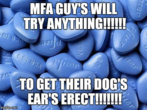 Viagra | MFA GUY'S WILL TRY ANYTHING!!!!!! TO GET THEIR DOG'S EAR'S ERECT!!!!!!! | image tagged in viagra | made w/ Imgflip meme maker