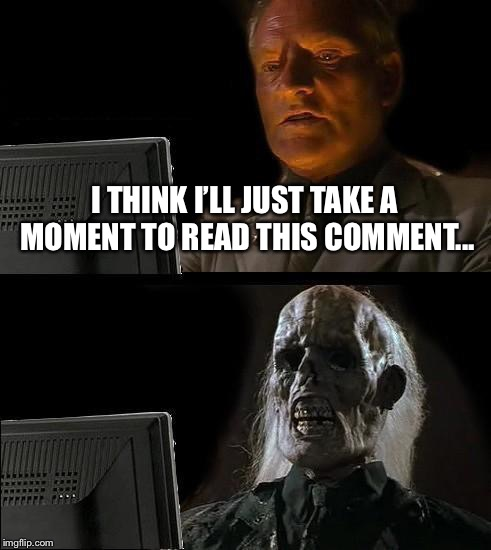 Ill Just Wait Here Meme | I THINK I'LL JUST TAKE A MOMENT TO READ THIS COMMENT... | image tagged in memes,ill just wait here | made w/ Imgflip meme maker