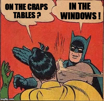 Batman Slapping Robin Meme | ON THE CRAPS TABLES ? IN THE WINDOWS ! | image tagged in memes,batman slapping robin | made w/ Imgflip meme maker