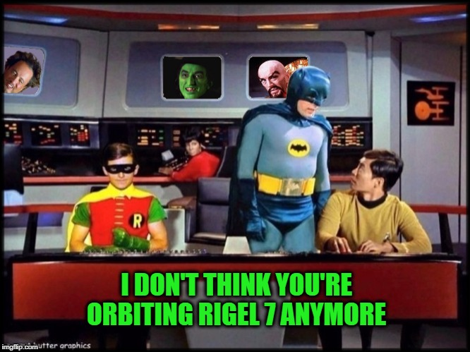 I DON'T THINK YOU'RE ORBITING RIGEL 7 ANYMORE | image tagged in star trek,batman star trek,batman,halloween,wizard of oz,giorgio tsoukalos | made w/ Imgflip meme maker