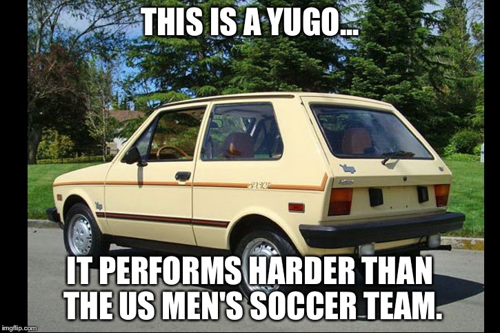 The Difference Between a Yugo and the U.S Men's Soccer Team |  THIS IS A YUGO... IT PERFORMS HARDER THAN THE US MEN'S SOCCER TEAM. | image tagged in yugo,memes,soccer,funny,funny memes,futbol | made w/ Imgflip meme maker