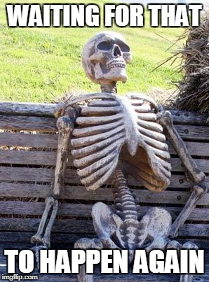 Waiting Skeleton Meme | WAITING FOR THAT TO HAPPEN AGAIN | image tagged in memes,waiting skeleton | made w/ Imgflip meme maker