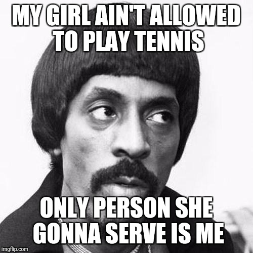 ike turner | MY GIRL AIN'T ALLOWED TO PLAY TENNIS ONLY PERSON SHE GONNA SERVE IS ME | image tagged in ike turner | made w/ Imgflip meme maker