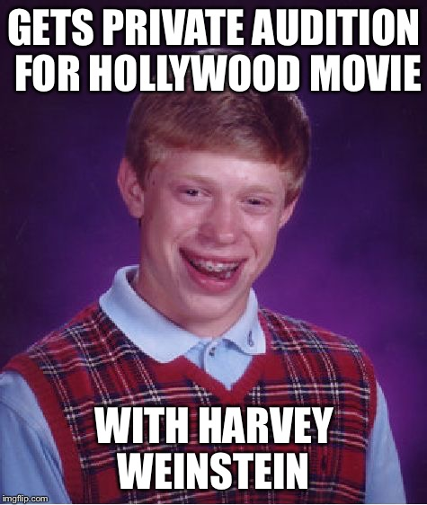 Bad Luck Brian Meme | GETS PRIVATE AUDITION FOR HOLLYWOOD MOVIE WITH HARVEY WEINSTEIN | image tagged in memes,bad luck brian | made w/ Imgflip meme maker