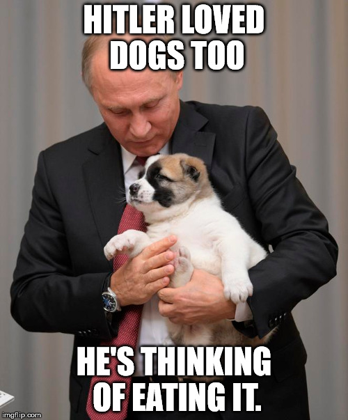 Hitler loved dogs too | HITLER LOVED DOGS TOO HE'S THINKING OF EATING IT. | image tagged in vladimir putin,putin,rasputin | made w/ Imgflip meme maker