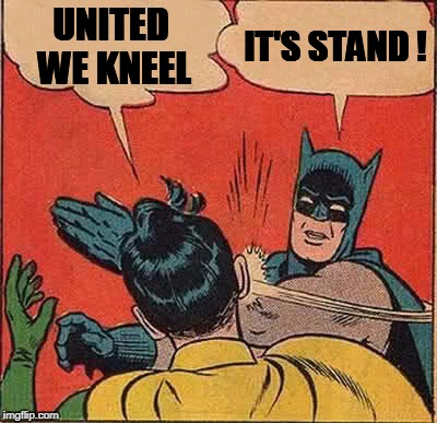 Batman Slapping Robin Meme | UNITED WE KNEEL IT'S STAND ! | image tagged in memes,batman slapping robin | made w/ Imgflip meme maker