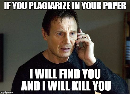 Liam Neeson Taken 2 Meme | IF YOU PLAGIARIZE IN YOUR PAPER I WILL FIND YOU AND I WILL KILL YOU | image tagged in memes,liam neeson taken 2 | made w/ Imgflip meme maker