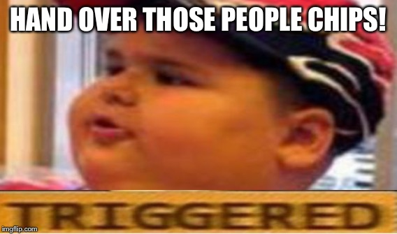 HAND OVER THOSE PEOPLE CHIPS! | made w/ Imgflip meme maker