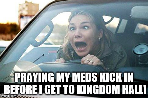 ANSWER MY PRAYER | PRAYING MY MEDS KICK IN BEFORE I GET TO KINGDOM HALL! | image tagged in jehovah's witness | made w/ Imgflip meme maker