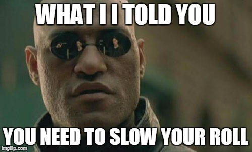 Matrix Morpheus Meme | WHAT I I TOLD YOU YOU NEED TO SLOW YOUR ROLL | image tagged in memes,matrix morpheus | made w/ Imgflip meme maker
