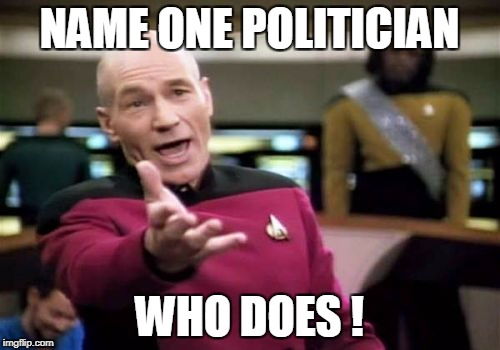 Picard Wtf Meme | NAME ONE POLITICIAN WHO DOES ! | image tagged in memes,picard wtf | made w/ Imgflip meme maker