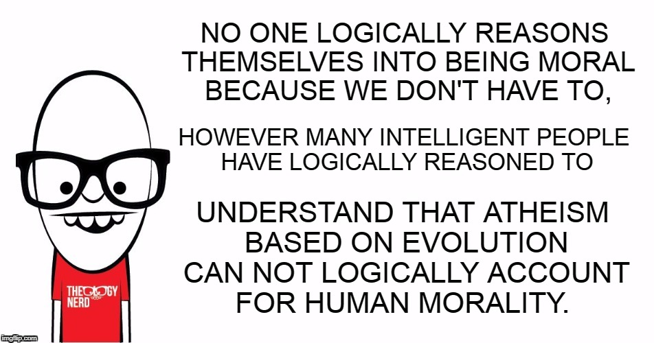 Theology Nerd says... | NO ONE LOGICALLY REASONS THEMSELVES INTO BEING MORAL BECAUSE WE DON'T HAVE TO, UNDERSTAND THAT ATHEISM BASED ON EVOLUTION CAN NOT LOGICALLY  | image tagged in theology nerd,logic,reason,morality,atheism,evolution | made w/ Imgflip meme maker