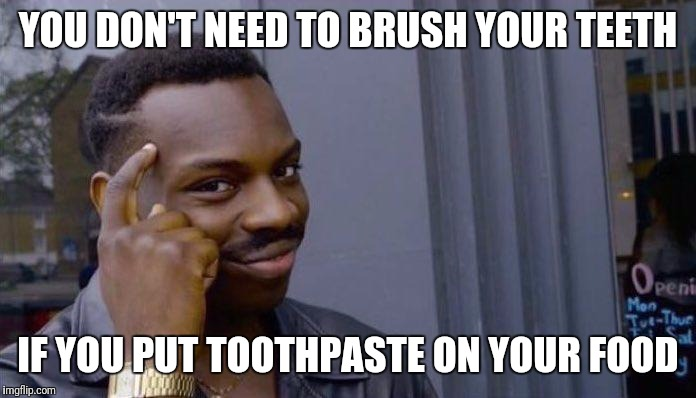 Mind: blown = true | YOU DON'T NEED TO BRUSH YOUR TEETH IF YOU PUT TOOTHPASTE ON YOUR FOOD | image tagged in smart black guy,food,fast food,mind blown | made w/ Imgflip meme maker