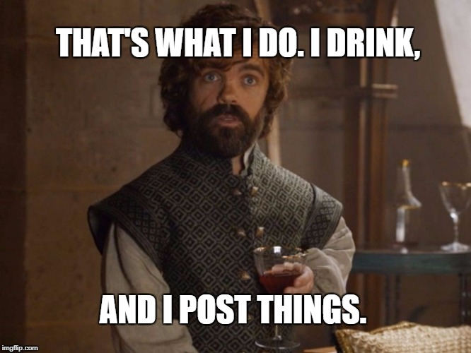 I drink and I post things | THAT'S WHAT I DO. I DRINK, AND I POST THINGS. | image tagged in i drink and i know things,game of thrones | made w/ Imgflip meme maker