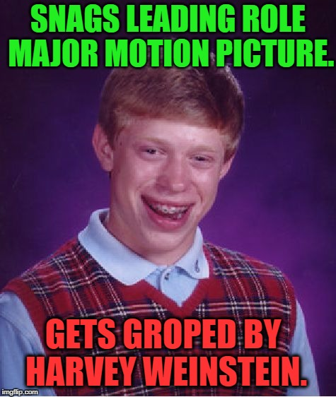 Bad Luck Weinstein | SNAGS LEADING ROLE MAJOR MOTION PICTURE. GETS GROPED BY HARVEY WEINSTEIN. | image tagged in memes,bad luck brian,harvey weinstein,funny,movies,bad luck | made w/ Imgflip meme maker