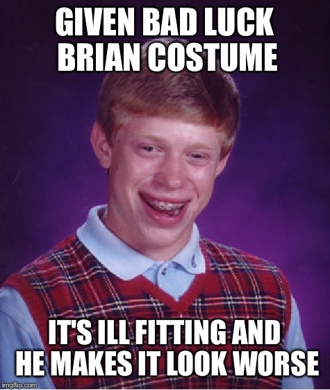 Bad Luck Brian Meme | GIVEN BAD LUCK BRIAN COSTUME IT'S ILL FITTING AND HE MAKES IT LOOK WORSE | image tagged in memes,bad luck brian | made w/ Imgflip meme maker